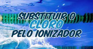 Substituir o cloro pelo Ionizador